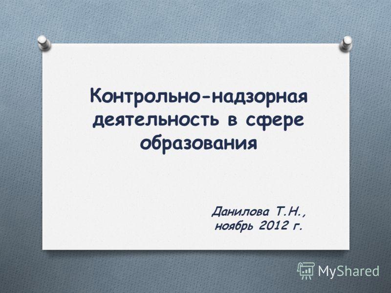 Контрольно-надзорная деятельность в сфере образования Данилова Т.Н., ноябрь 2012 г.