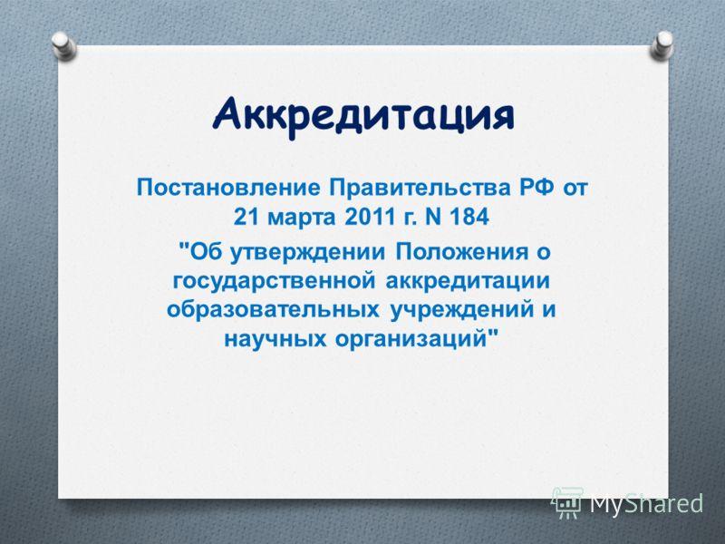 Аккредитация Постановление Правительства РФ от 21 марта 2011 г. N 184  Об утверждении Положения о государственной аккредитации образовательных учреждений и научных организаций