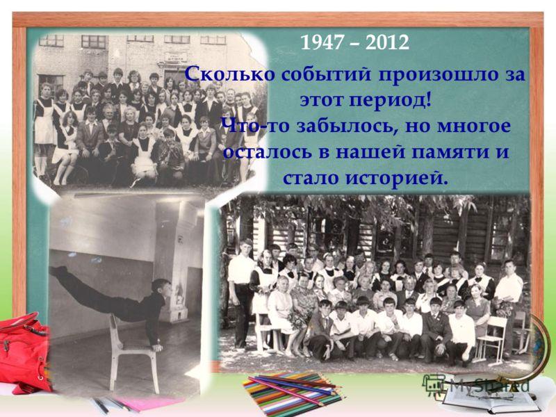 1947 – 2012 Сколько событий произошло за этот период! Что-то забылось, но многое осталось в нашей памяти и стало историей.