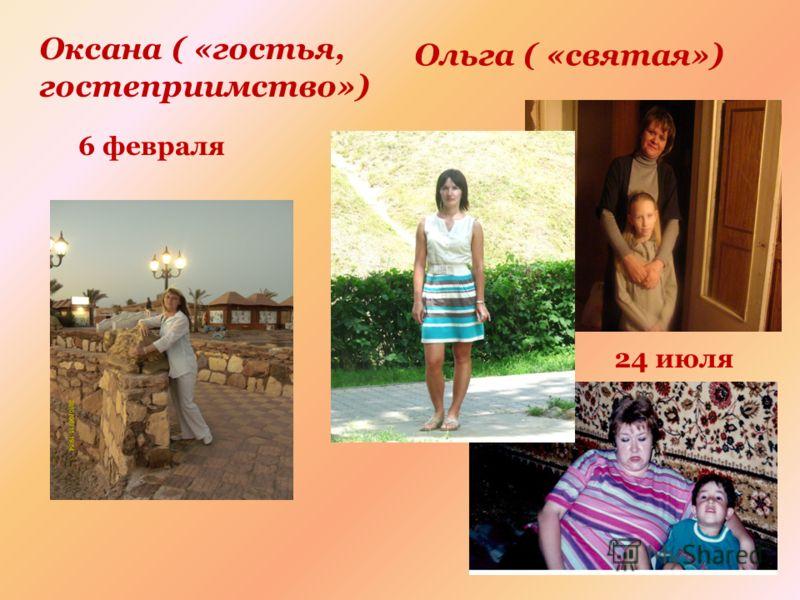 Оксана ( «гостья, гостеприимство») Ольга ( «святая») 24 июля 6 февраля