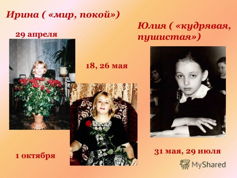 Ирина ( «мир, покой») 29 апреля 1 октября 18, 26 мая Юлия ( «кудрявая, пушистая») 31 мая, 29 июля