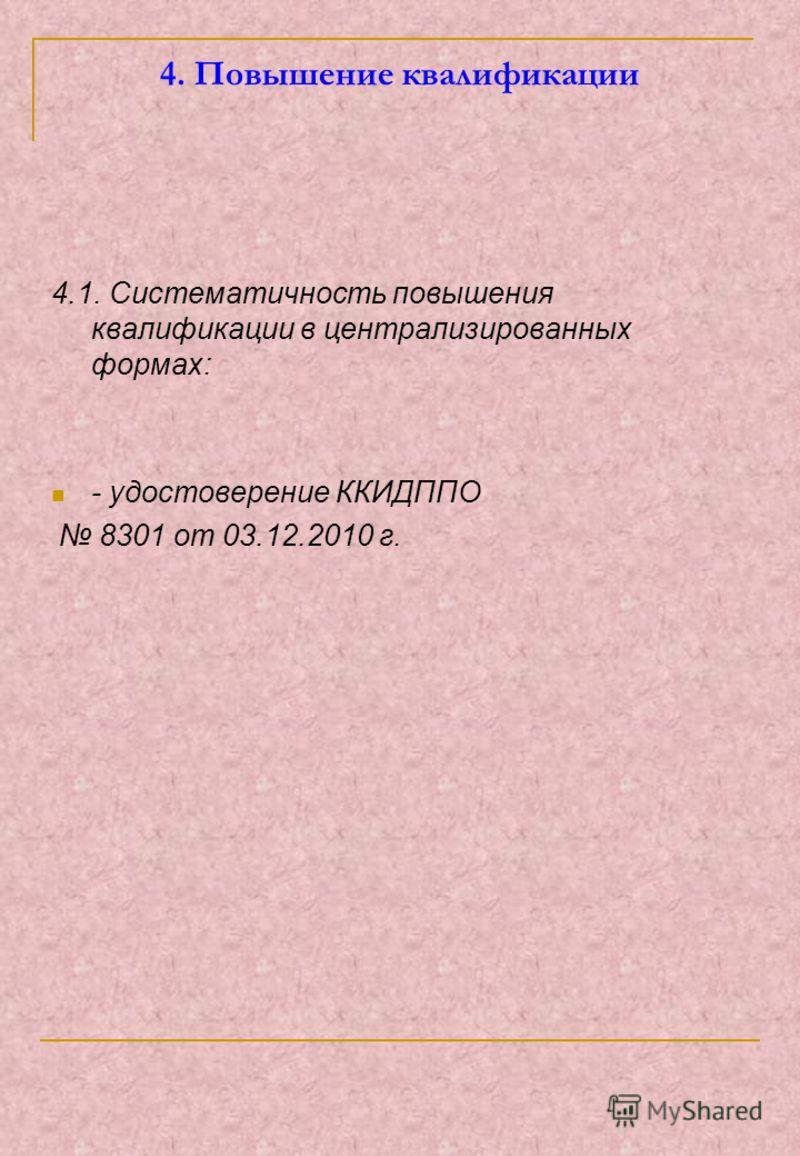 4. Повышение квалификации 4.1. Систематичность повышения квалификации в централизированных формах: - удостоверение ККИДППО 8301 от 03.12.2010 г.