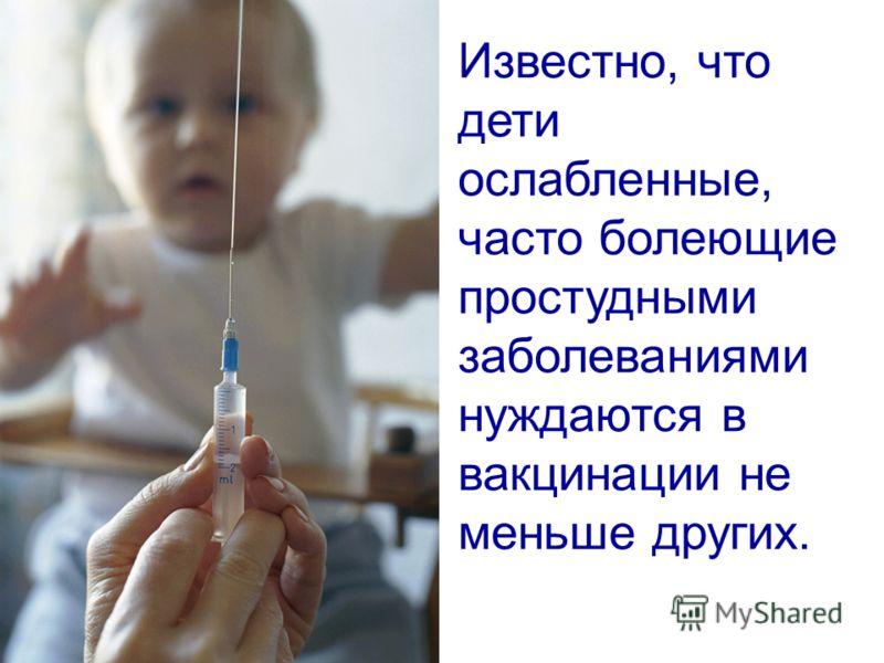 Известно, что дети ослабленные, часто болеющие простудными заболеваниями нуждаются в вакцинации не меньше других.