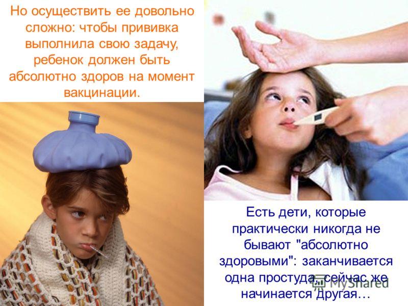 Но осуществить ее довольно сложно: чтобы прививка выполнила свою задачу, ребенок должен быть абсолютно здоров на момент вакцинации. Есть дети, которые практически никогда не бывают
