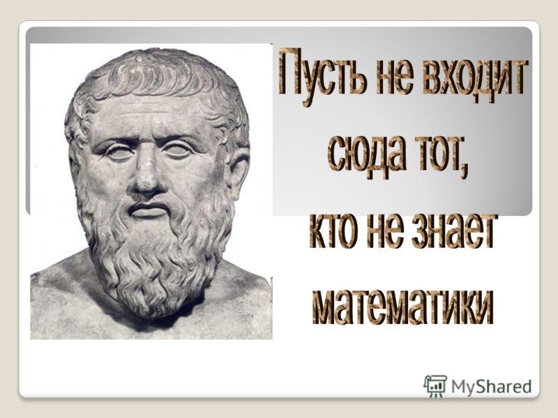 В Афинах Платон основал философскую школу, Платон сам не был математиком, но придавал ей исключительное значение. При входе в школу он сделал надпись. Как вы думаете, что там было написано?