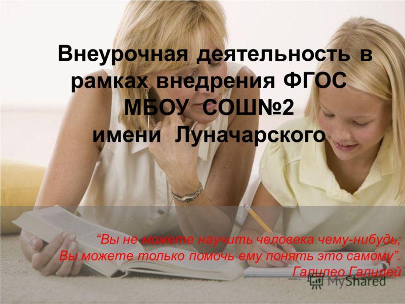 Вы не можете научить человека чему-нибудь; Вы можете только помочь ему понять это самому. Галилео Галилей Внеурочная деятельность в рамках внедрения ФГОС МБОУ СОШ2 имени Луначарского
