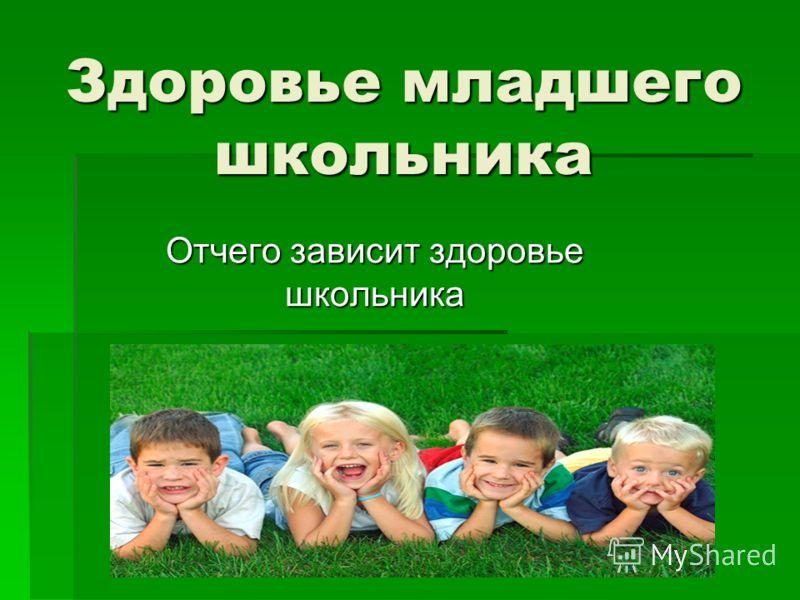 Здоровье младшего школьника Отчего зависит здоровье школьника