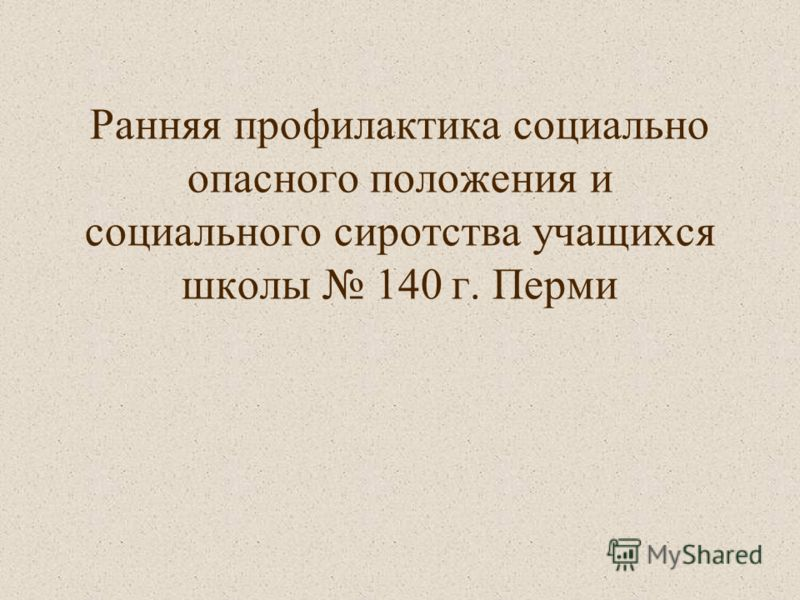 Ранняя профилактика социально опасного положения и социального сиротства учащихся школы 140 г. Перми
