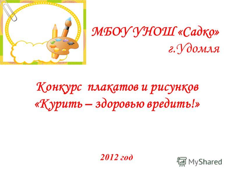 МБОУ УНОШ «Садко» г.Удомля Конкурс плакатов и рисунков «Курить – здоровью вредить!» 2012 год
