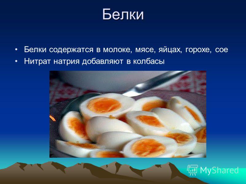 Белки Белки содержатся в молоке, мясе, яйцах, горохе, сое Нитрат натрия добавляют в колбасы