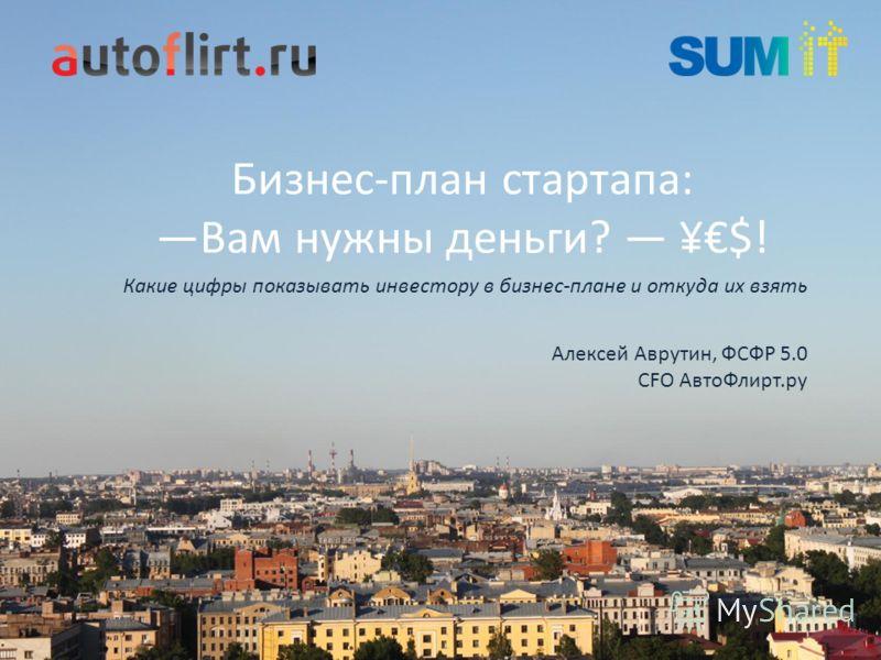 Бизнес-план стартапа: Вам нужны деньги? ¥$! Алексей Аврутин, ФСФР 5.0 CFO АвтоФлирт.ру Какие цифры показывать инвестору в бизнес-плане и откуда их взять