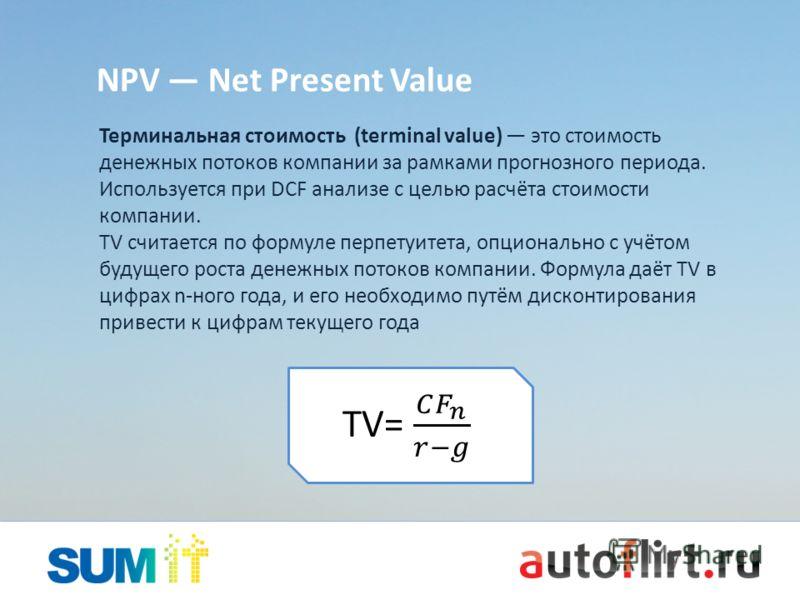 NPV Net Present Value Терминальная стоимость (terminal value) это стоимость денежных потоков компании за рамками прогнозного периода. Используется при DCF анализе с целью расчёта стоимости компании. TV считается по формуле перпетуитета, опционально с