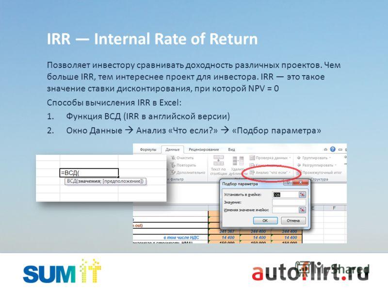IRR Internal Rate of Return Позволяет инвестору сравнивать доходность различных проектов. Чем больше IRR, тем интереснее проект для инвестора. IRR это такое значение ставки дисконтирования, при которой NPV = 0 Способы вычисления IRR в Excel: 1.Функци