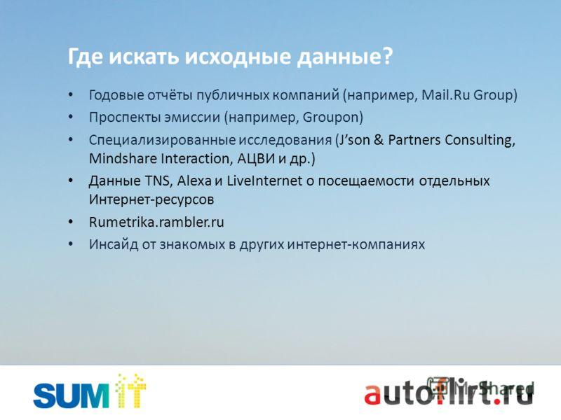 Где искать исходные данные? Годовые отчёты публичных компаний (например, Mail.Ru Group) Проспекты эмиссии (например, Groupon) Специализированные иссле