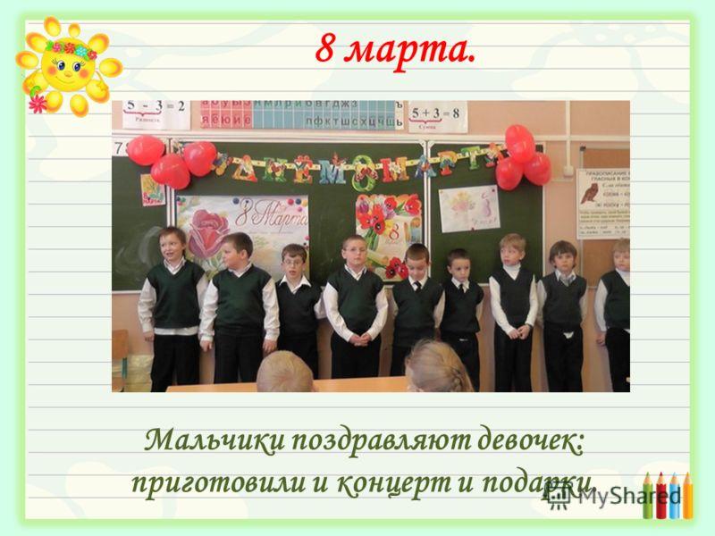 8 марта. Мальчики поздравляют девочек: приготовили и концерт и подарки.