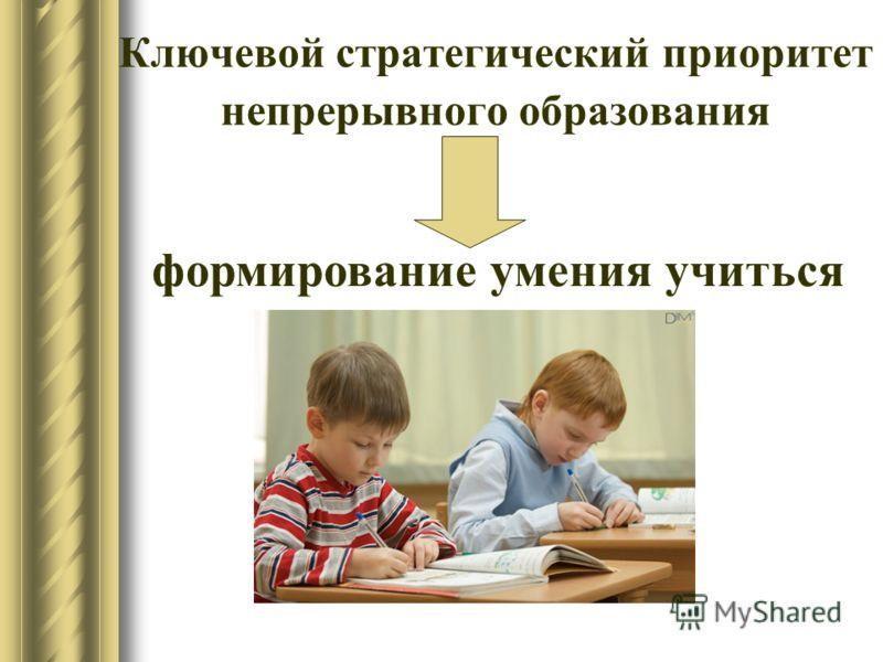 Ключевой стратегический приоритет непрерывного образования формирование умения учиться