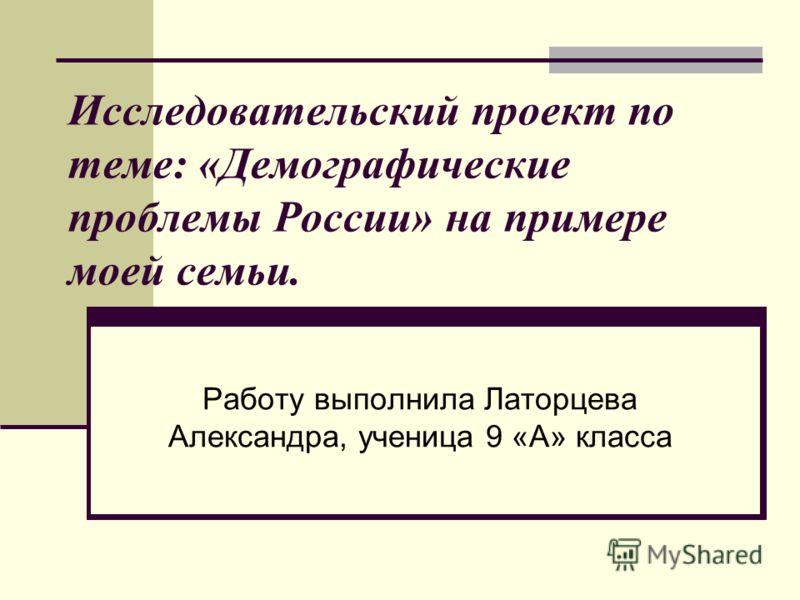 Исследовательский проект по теме: «Демографические проблемы России» на примере моей семьи. Работу выполнила Латорцева Александра, ученица 9 «А» класса