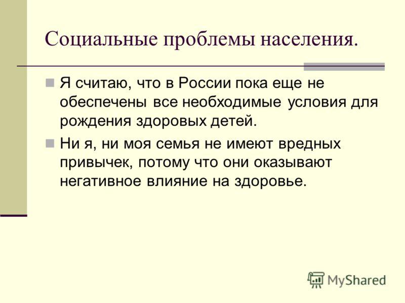 Социальные проблемы населения. Я считаю, что в России пока еще не обеспечены все необходимые условия для рождения здоровых детей. Ни я, ни моя семья не имеют вредных привычек, потому что они оказывают негативное влияние на здоровье.