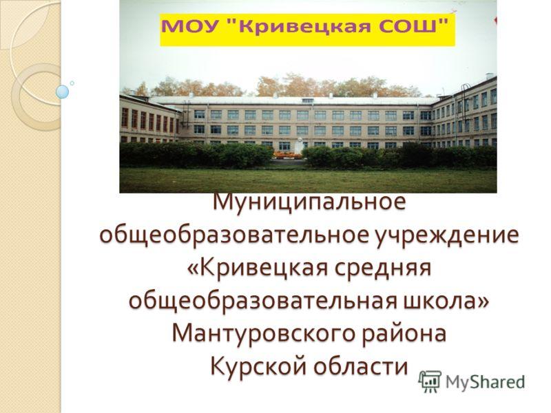 Муниципальное общеобразовательное учреждение « Кривецкая средняя общеобразовательная школа » Мантуровского района Курской области