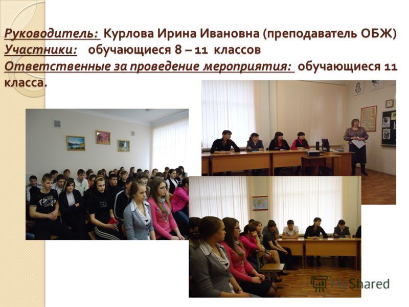 Руководитель : Курлова Ирина Ивановна ( преподаватель ОБЖ ) Участники : обучающиеся 8 – 11 классов Ответственные за проведение мероприятия : обучающиеся 11 класса.