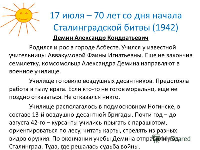 17 июля – 70 лет со дня начала Сталинградской битвы (1942) Демин Александр Кондратьевич Родился и рос в городе Асбесте. Учился у известной учительницы Аввакумовой Фаины Игнатьевны. Еще не закончив семилетку, комсомольца Александра Демина направляют в