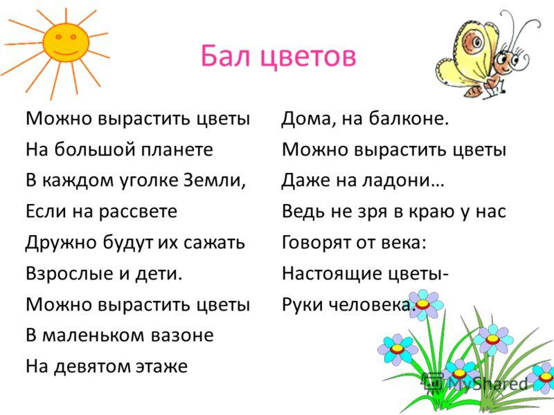 Бал цветов Можно вырастить цветы На большой планете В каждом уголке Земли, Если на рассвете Дружно будут их сажать Взрослые и дети. Можно вырастить цветы В маленьком вазоне На девятом этаже Дома, на балконе. Можно вырастить цветы Даже на ладони… Ведь