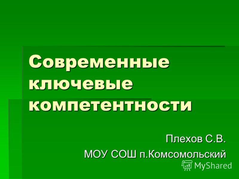 Современные ключевые компетентности Плехов С.В. МОУ СОШ п.Комсомольский