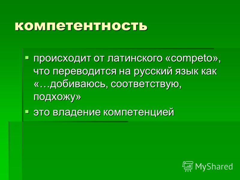 компетентность происходит от латинского «competo», что переводится на русский язык как «…добиваюсь, соответствую, подхожу» это владение компетенцией