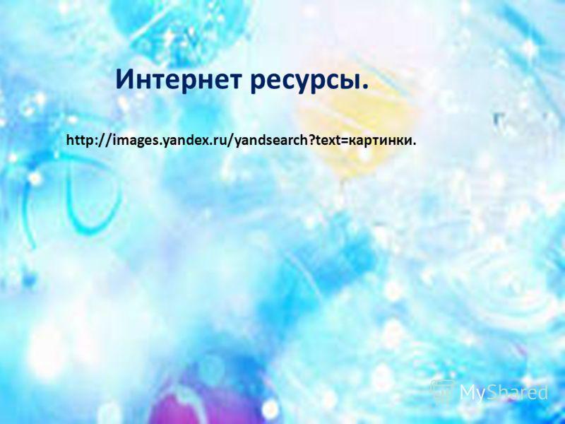 Интернет ресурсы. http://images.yandex.ru/yandsearch?text=картинки.