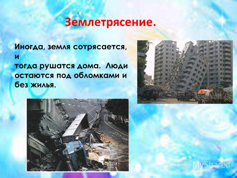 Иногда, земля сотрясается, и тогда рушатся дома. Люди остаются под обломками и без жилья. Землетрясение.