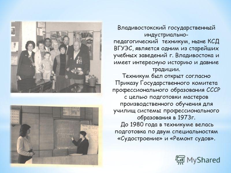 Владивостокский государственный индустриально- педагогический техникум, ныне КСД ВГУЭС, является одним из старейших учебных заведений г. Владивостока и имеет интересную историю и давние традиции. Техникум был открыт согласно Приказу Государственного