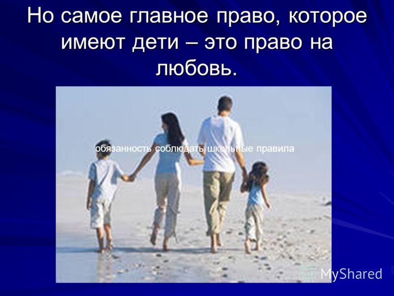 Но самое главное право, которое имеют дети – это право на любовь. обязанность соблюдать школьные правила