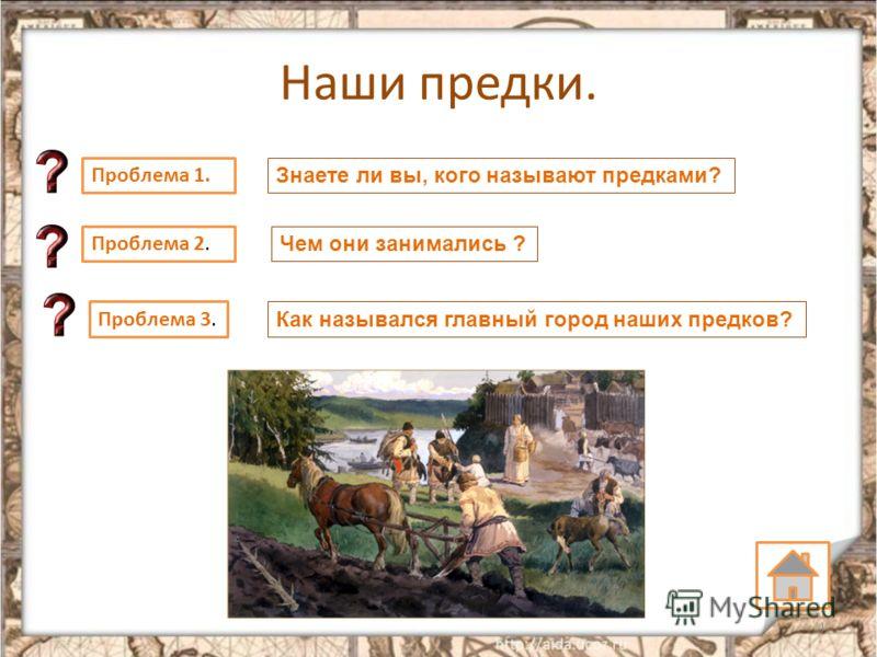 Наши предки. 4 Проблема 1. Знаете ли вы, кого называют предками? Проблема 2. Чем они занимались ? Проблема 3. Как назывался главный город наших предков?