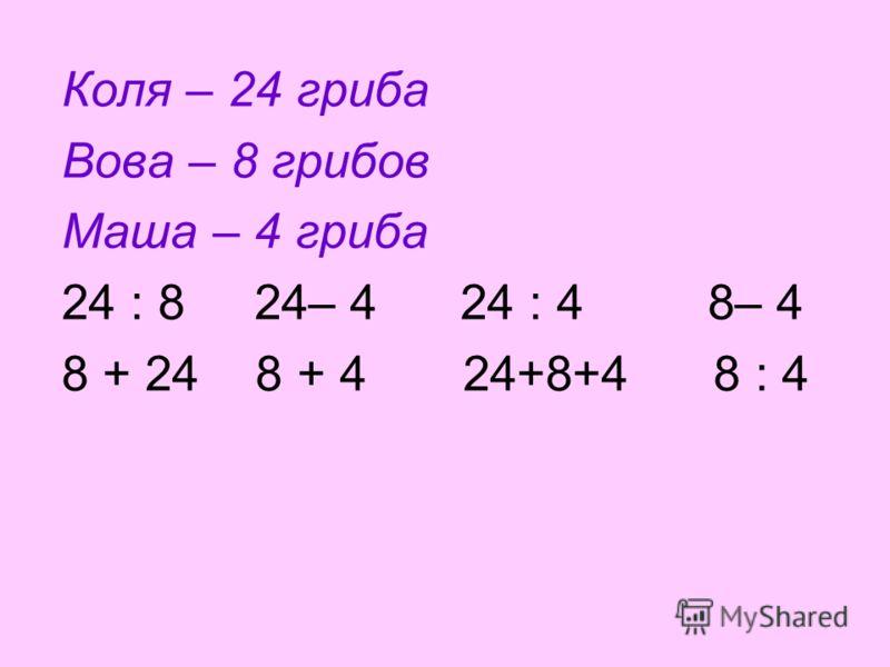Коля – 24 гриба Вова – 8 грибов Маша – 4 гриба 24 : 8 24– 4 24 : 4 8– 4 8 + 24 8 + 4 24+8+4 8 : 4