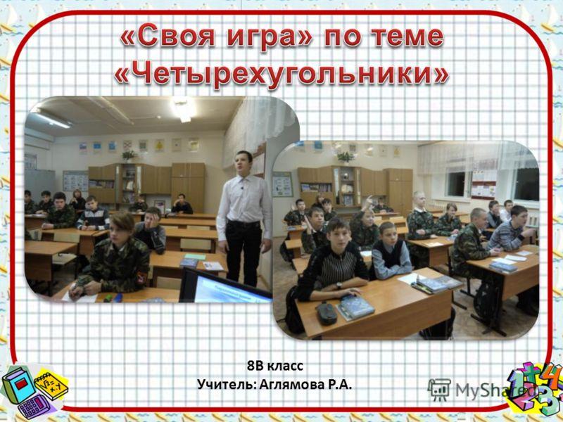 8В класс Учитель: Аглямова Р.А.