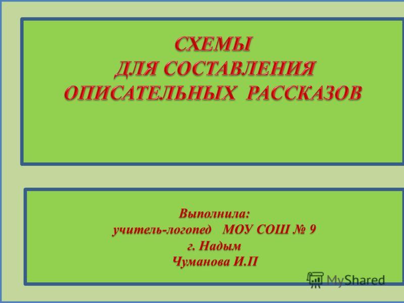 Выполнила: учитель-логопед МОУ СОШ 9 г. Надым Чуманова И.П