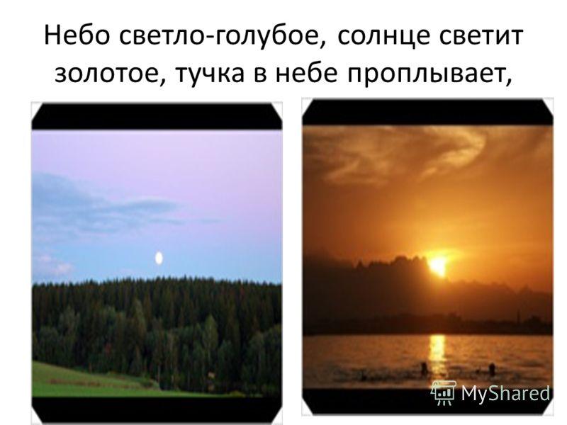Небо светло-голубое, солнце светит золотое, тучка в небе проплывает,