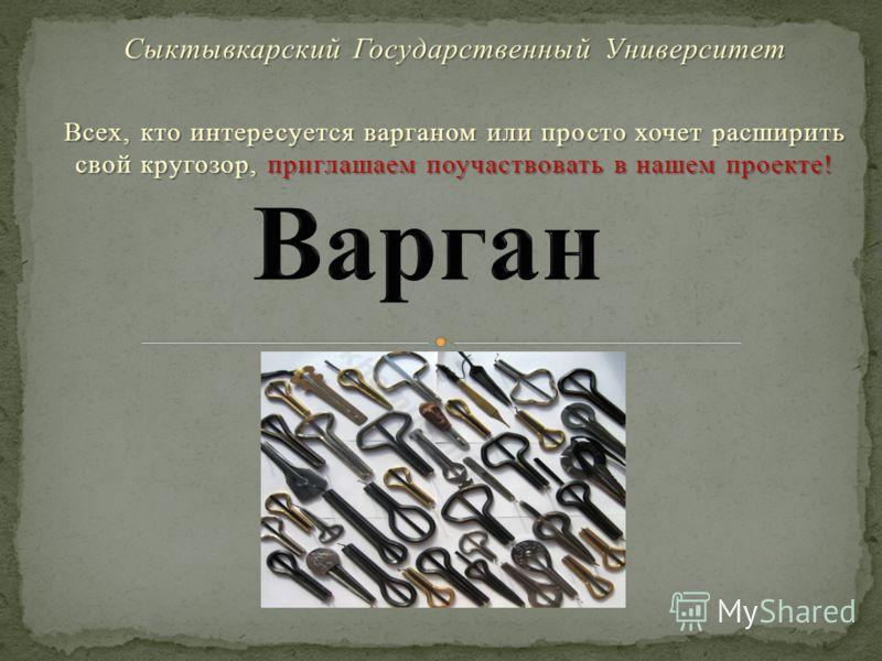 Сыктывкарский Государственный Университет Всех, кто интересуется варганом или просто хочет расширить свой кругозор, приглашаем поучаствовать в нашем проекте!