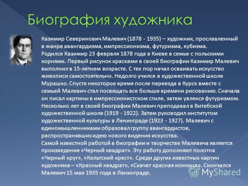 Казимир Северинович Малевич (1878 - 1935) – художник, прославленный в жанре авангардизма, импрессионизма, футуризма, кубизма. Родился Казимир 23 февраля 1878 года в Киеве в семье с польскими корнями. Первый рисунок красками в своей биографии Казимир