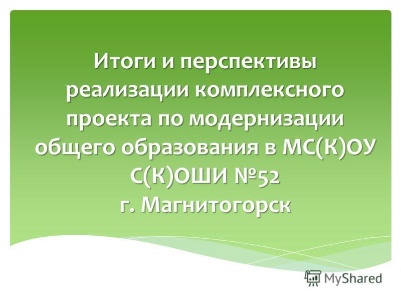Итоги и перспективы реализации комплексного проекта по модернизации общего образования в МС(К)ОУ С(К)ОШИ 52 г. Магнитогорск