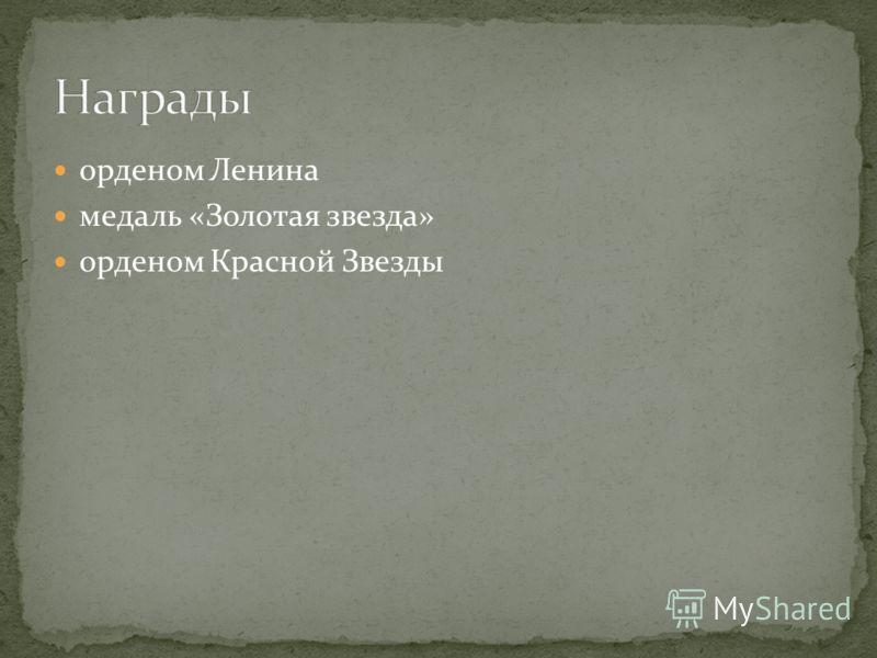 орденом Ленина медаль «Золотая звезда» орденом Красной Звезды