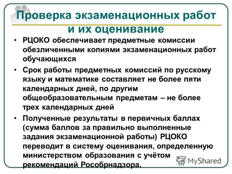 РЦОКО обеспечивает предметные комиссии обезличенными копиями экзаменационных работ обучающихся Срок работы предметных комиссий по русскому языку и математике составляет не более пяти календарных дней, по другим общеобразовательным предметам – не боле