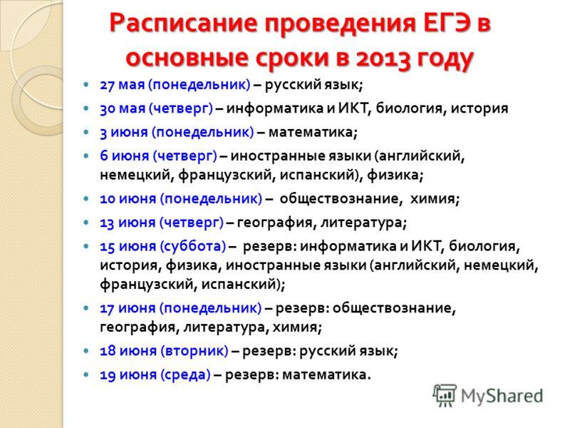 Расписание проведения ЕГЭ в основные сроки в 2013 году 27 мая ( понедельник ) – русский язык ; 30 мая ( четверг ) – информатика и ИКТ, биология, история 3 июня ( понедельник ) – математика ; 6 июня ( четверг ) – иностранные языки ( английский, немецк