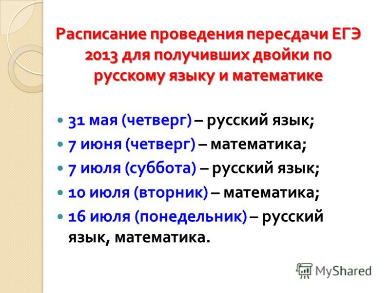 Расписание проведения пересдачи ЕГЭ 2013 для получивших двойки по русскому языку и математике 31 мая ( четверг ) – русский язык ; 7 июня ( четверг ) – математика ; 7 июля ( суббота ) – русский язык ; 10 июля ( вторник ) – математика ; 16 июля ( понед