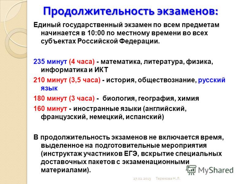 Продолжительность экзаменов : Единый государственный экзамен по всем предметам начинается в 10:00 по местному времени во всех субъектах Российской Федерации. 235 минут (4 часа) - математика, литература, физика, информатика и ИКТ 210 минут (3,5 часа)