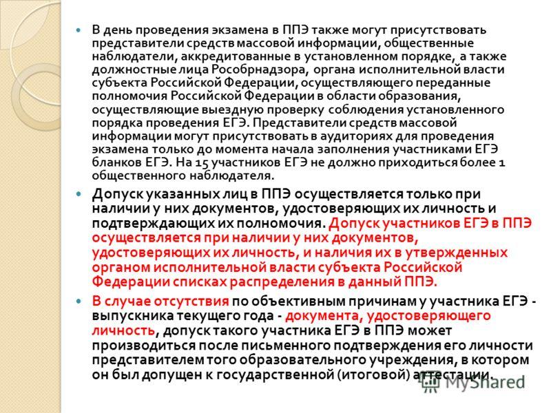 В день проведения экзамена в ППЭ также могут присутствовать представители средств массовой информации, общественные наблюдатели, аккредитованные в установленном порядке, а также должностные лица Рособрнадзора, органа исполнительной власти субъекта Ро