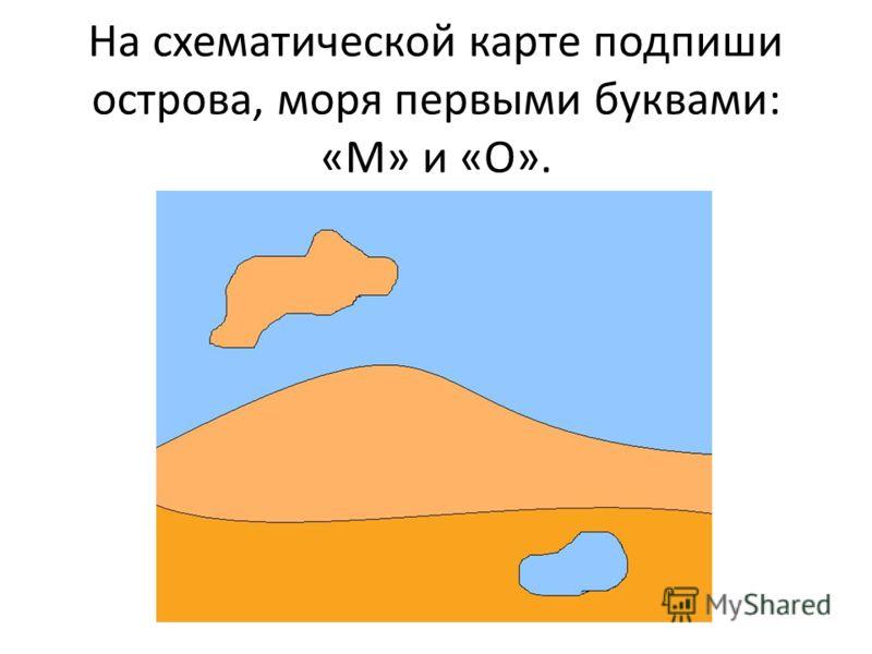 На схематической карте подпиши острова, моря первыми буквами: «М» и «О».