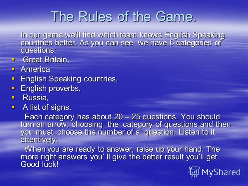 The Rules of the Game. In our game well find which team knows English Speaking countries better. As you саn see we have 6 categories of questions: Great Britain, Great Britain, America America English Speaking countries, English Speaking countries, E