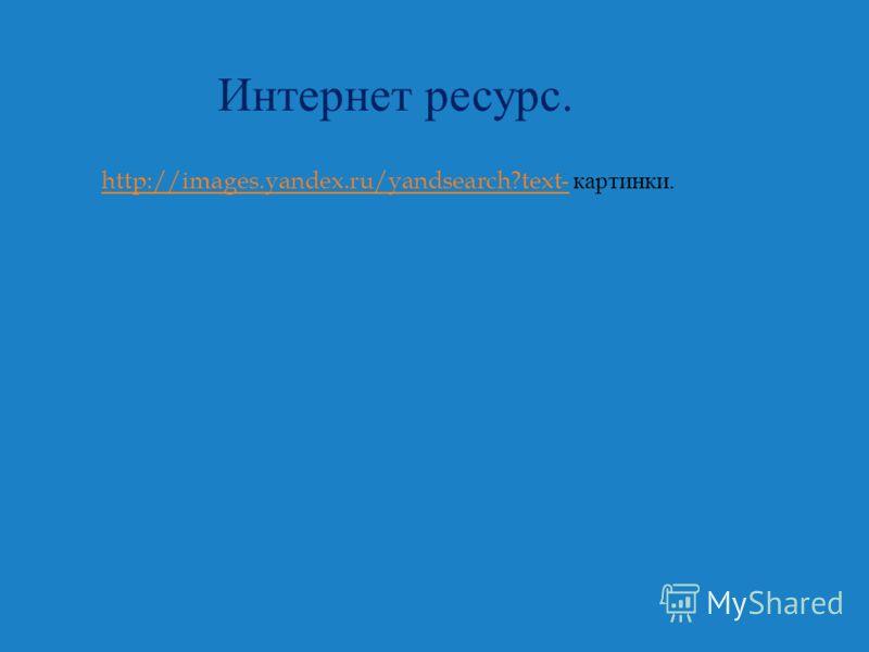 Интернет ресурс. http://images.yandex.ru/yandsearch?text-http://images.yandex.ru/yandsearch?text- картинки.