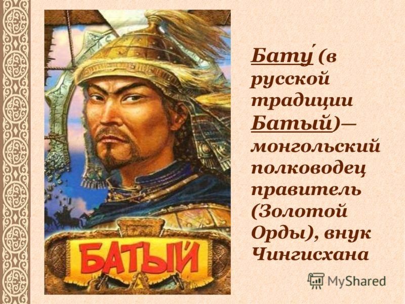 Бату (в русской традиции Батый ) монгольский полководец правитель (Золотой Орды), внук Чингисхана